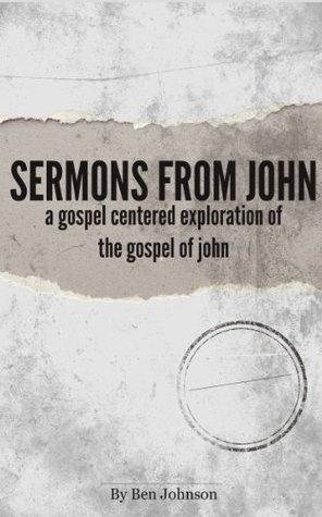 Sermons from John: A Gospel Centered Exploration of the Gospel of John Ben Johnson