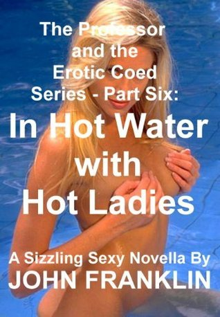 Part 6: In Hot Water With Hot Ladies (The Professor and the Erotic Coed Series) John  Franklin