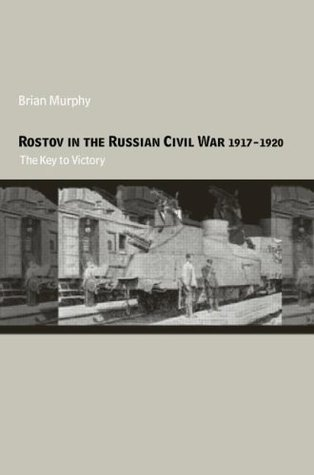 Rostov in the Russian Civil War, 1917-1920: The Key to Victory  by  A.B. Murphy