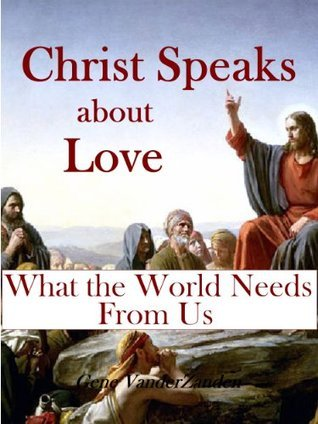 Christ Speaks about Love: What the World Needs from Us Gene VanderZanden