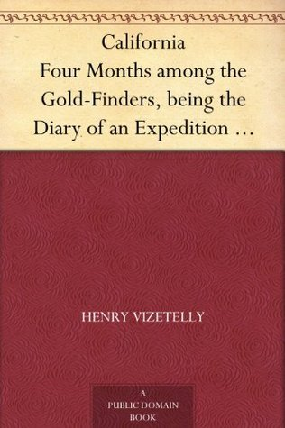 California Four Months among the Gold-Finders, being the Diary of an Expedition from San Francisco to the Gold Districts Henry Vizetelly