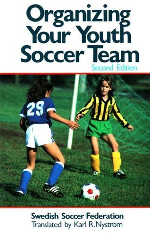 Organizing Your Youth Soccer Team  by  Karl Nystrom