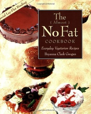 The ( Almost ) No Fat Cookbook: Everyday Vegetarian Recipes: Everyday Meatless Recipes for Your Family  by  Bryanna Clark Grogan