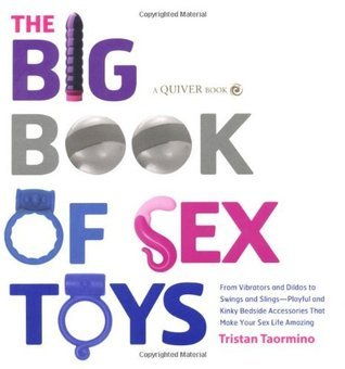 The Big Book of Sex Toys: From Vibrators and Dildos to Swings and Slings--Playful and Kinky Bedside Accessories That Make Your Sex Life Amazing Tristan Taormino
