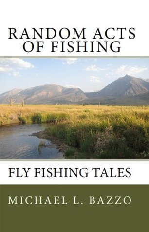 Random Acts Of Fishing: Fly-Fishing Tales Michael L. Bazzo