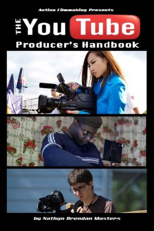 Action Filmmaking Presents: The Youtube Producers Handbook  by  Nathyn Brendan Masters