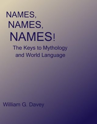 NAMES, NAMES, NAMES! The Keys to Mythology and World Language  by  William G. Davey