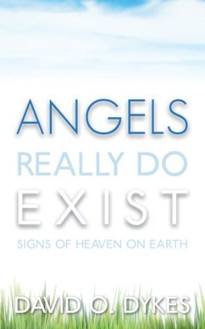 Angels Really Do Exist: Signs of Heaven on Earth David O. Dykes
