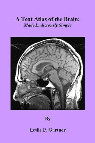 A Text Atlas of the Brain: Made Ludicrously Simple Leslie P. Gartner