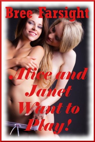 Janet and Alice Want to Play: A First Lesbian Group Sex Erotica Story Bree Farsight