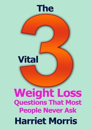 Weight Loss: The 3 Vital Questions Most People Never Ask Harriet Morris