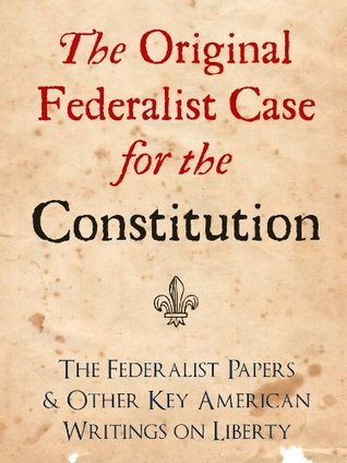 The Original Federalist Case for the Constitution: The Federalist Papers and Other Key American Writings on Liberty Alexander Hamilton