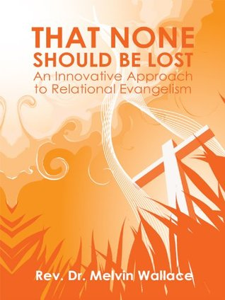 That None Should Be Lost: An Innovative Approach to Relational Evangelism  by  Melvin Wallace