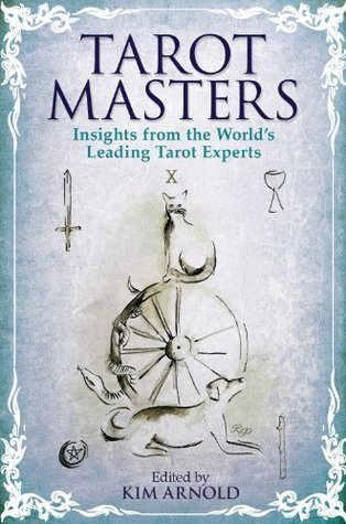 The Tarot Masters: Insights From the Worlds Leading Tarot Experts  by  Kim Arnold