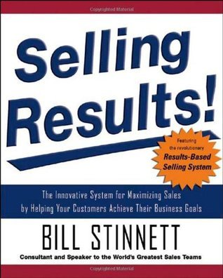 Selling Results!: The Innovative System for Maximizing Sales  by  Helping Your Customers Achieve Their Business Goals by Bill Stinnett
