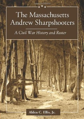 The Massachusetts Andrew Sharpshooters: A Civil War History and Roster  by  Alden C.