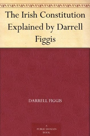The Irish Constitution Explained  by  Darrell Figgis by Darrell Figgis