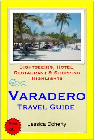 Varadero, Cuba Travel Guide - Sightseeing, Hotel, Restaurant & Shopping Highlights  by  Jessica Doherty