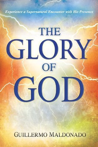 Glory Of God: Experience a Supernatural Encounter with His Presence Guillermo Maldonado