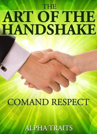 How To Give a Powerful, Respect-Demanding Handshake: Making An Awesome First Impression Alpha Traits
