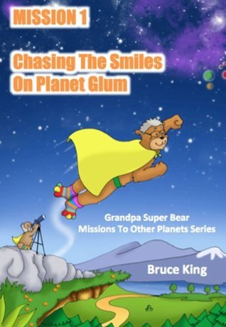 Mission 1 - Chasing The Smiles On Planet Glum (Grandpa Super Bear Missions To Other Planets Series)  by  Bruce King