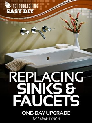 Replacing Sinks & Faucets: One-Day Upgrade (eHow Easy DIY Kindle Book Series)  by  Sarah Lynch