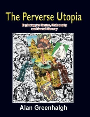 The Perverse Utopia: Exploring its Fiction, Philosophy and Social History  by  Alan Greenhalgh
