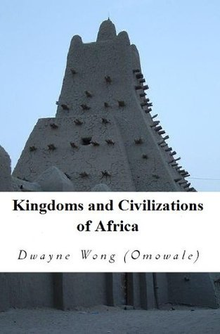 Kingdoms and Civilizations of Africa Dwayne Wong (Omowale)
