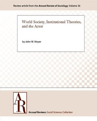 World Society, Institutional Theories, and the Actor  by  John W. Meyer