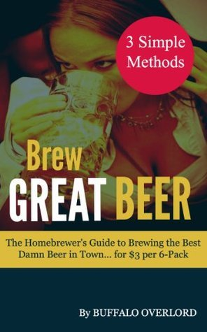Brew Great Beer: The Homebrewers Guide to Brewing the Best Damn Beer in Town... for $3 per 6-Pack  by  Buffalo Overlord