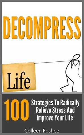 Decompress: 100 Strategies To Radically Reduce Stress And Improve Your Life Colleen Foshee