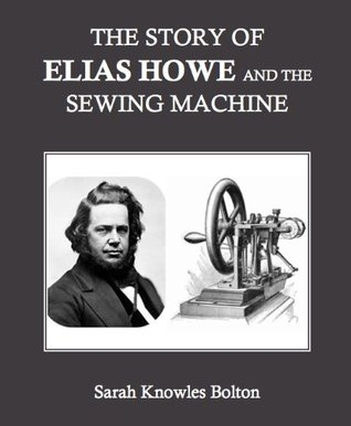 The Story of Elias Howe and the Sewing Machine (Annotated) Sarah Knowles Bolton