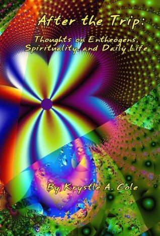 After The Trip: Thoughts On Entheogens, Spirituality, And Daily Life  by  Krystle Cole