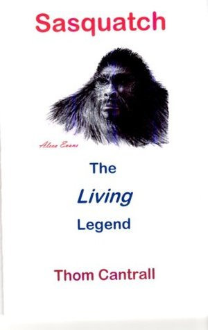 Sasquatch - The Living Legend  by  Thom Cantrall