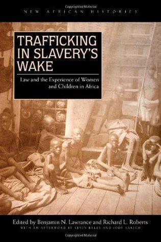 Trafficking in Slaverys Wake: Law and the Experience of Women and Children in Africa  by  Benjamin N. Lawrance