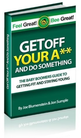 Get Off Your A## and Do Something - The Baby Boomers Guide to Getting Fit and Staying Young  by  Joe Blumenstein