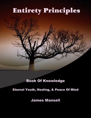 Entirety Principles (Stop Aging, Create A Repeatable Healing Process & True Peace Of Mind - Book Of Knowledge) James Mansell