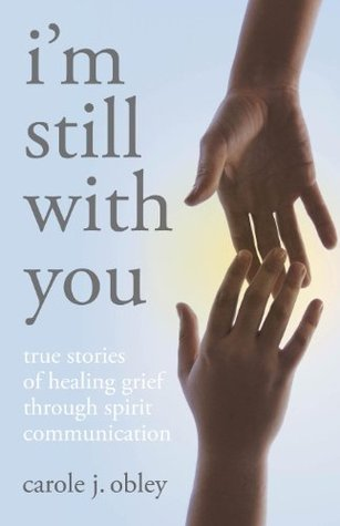 Im Still With You: True Stories of Healing Grief Through Spirit Communication.  by  Carole J. Obley