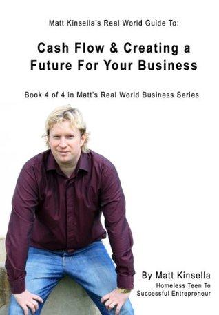 Cash Flow & Creating a Future For Your Business (Matt Kinsellas Real World Business Series) Matt Kinsella