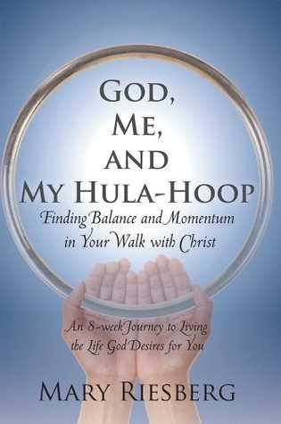 God, Me, and My Hula-Hoop: Finding Balance and Momentum in Your Walk with Christ Mary Riesberg