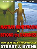 Martian Honeymoon & Beyond the Darkness: Two Classic Novellas from the Golden Age of the SF Pulps Stuart J. Byrne
