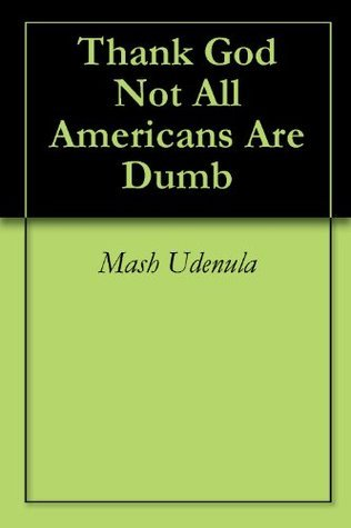 Thank God Not All Americans Are Dumb  by  Mash Udenula