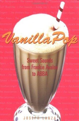 Vanilla Pop: Sweet Sounds from Frankie Avalon to ABBA: Sweet Sounds from Frankie Avalon to ABBA  by  Joseph Lanza