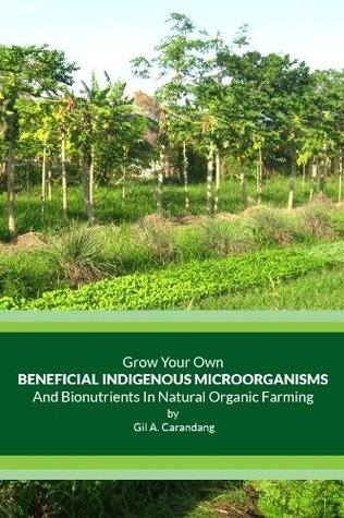 Grow Your Own Beneficial Indigenous Microorganisms and Bionutrients In Natural Farming  by  Gil A. Carandang