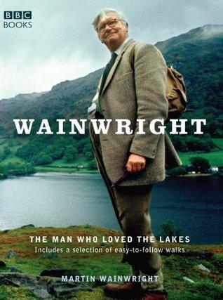 Wainwright: The Man Who Loved the Lakes  by  Martin Wainwright
