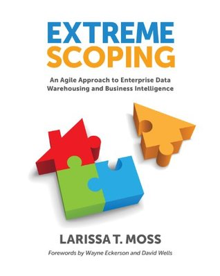 Extreme Scoping: An Agile Approach to Enterprise Data Warehousing and Business Intelligence  by  Larissa T Moss
