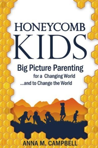 Honeycomb Kids: Big Picture Parenting for a Changing World and to Change the World Anna M. Campbell