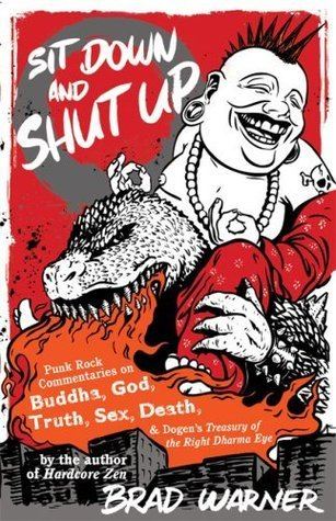 Sit Down and Shut Up: Punk Rock Commentaries on Buddha, God, Truth, Sex, Death, and Dogens Treasury of the Right Dharma Eye Brad Warner