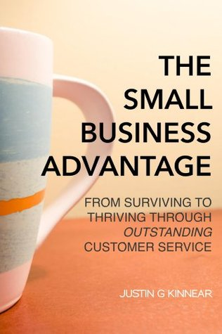 The Small Business Advantage: From Surviving to Thriving Through Outstanding Customer Service  by  Justin G Kinnear
