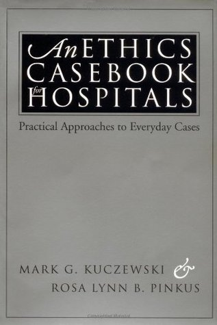 An Ethics Casebook for Hospitals: Practical Approaches to Everyday Cases Mark G. Kuczewski